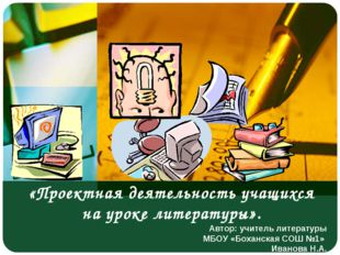 «Проектная деятельность учащихся на уроке литературы». Автор: учитель литерат