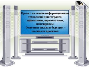 * Проект на основе информационных технологий многогранен, эффективен, перспек