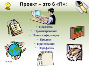 * Проект – это 6 «П»: Проблема Проектирование Поиск информации Продукт Презен