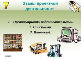 * Этапы проектной деятельности Организационно-подготовительный. 2. Поисковый.