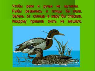 Чтобы реки и ручьи не мутнели, Рыбы резвились и птицы бы пели, Зелень от солн