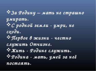За Родину – мать не страшно умирать. С родной земли - умри, не сходи. Первое