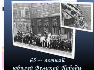 65 – летний юбилей Великой Победы