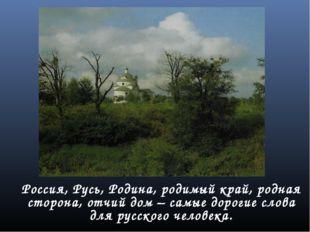 Россия, Русь, Родина, родимый край, родная сторона, отчий дом – самые дороги