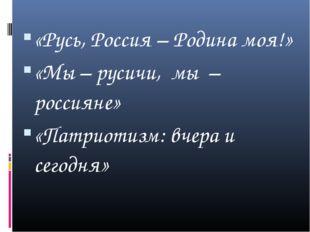 «Русь, Россия – Родина моя!» «Мы – русичи, мы – россияне» «Патриотизм: вчера