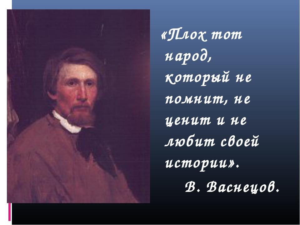 «Плох тот народ, который не помнит, не ценит и не любит своей истории». В. В...