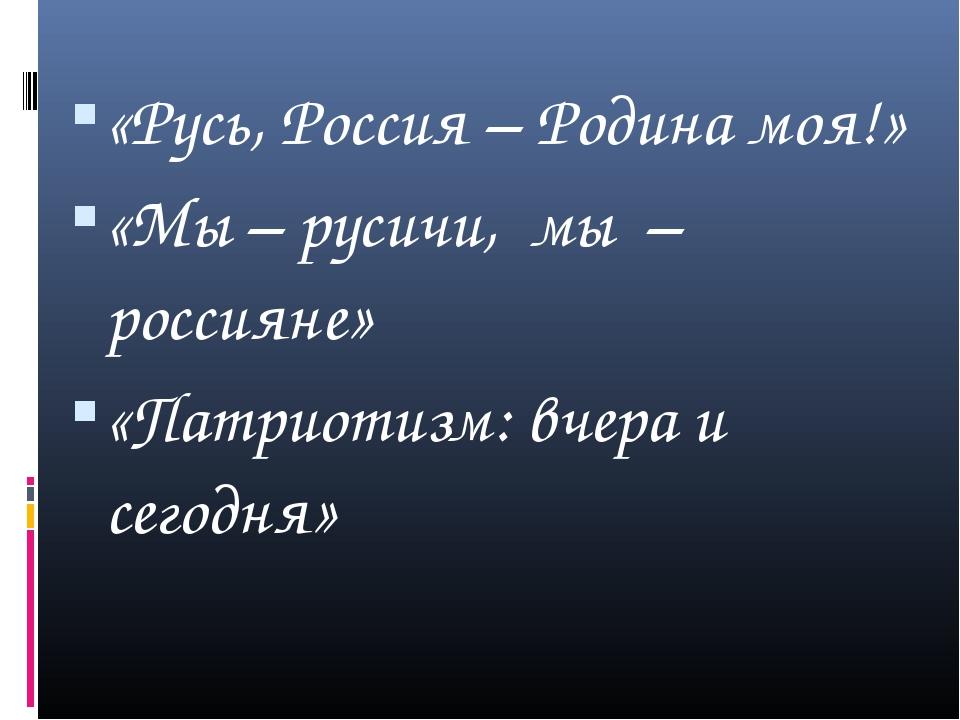«Русь, Россия – Родина моя!» «Мы – русичи, мы – россияне» «Патриотизм: вчера...