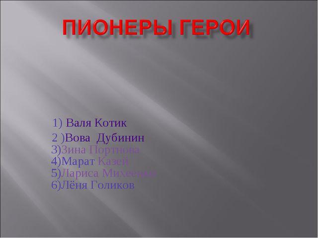 1) Валя Котик 2 )Вова Дубинин 3)Зина Портнова 4)Марат Казей 5)Лариса Михеенк...