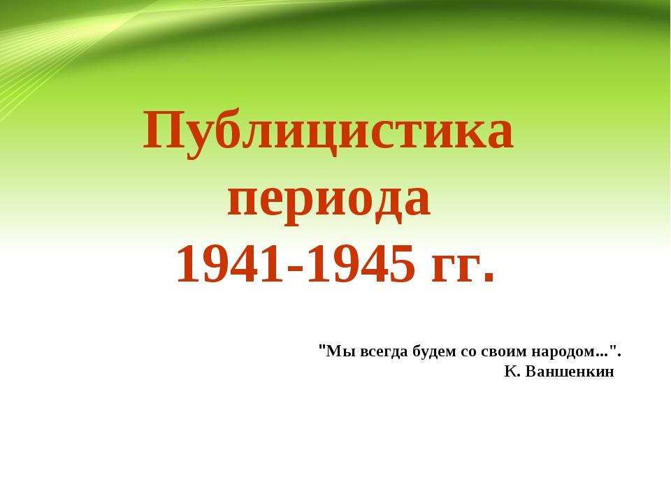 """Публицистика периода 1941-1945 гг. """"Мы всегда будем со своим народом..."""". К...."""