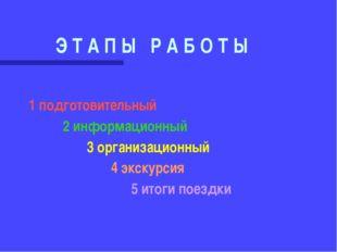 Э Т А П Ы Р А Б О Т Ы 1 подготовительный 2 информационный 3 организационный 4