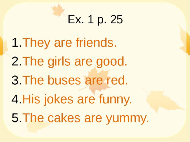Ex. 1 p. 25 They are friends. The girls are good. The buses are red. His joke...