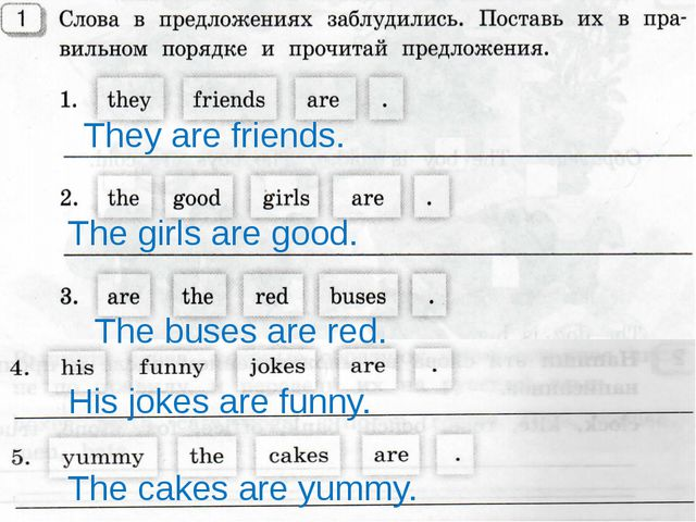 They are friends. The girls are good. The buses are red. His jokes are funny...