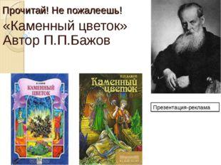 Прочитай! Не пожалеешь! «Каменный цветок» Автор П.П.Бажов Презентация-реклама