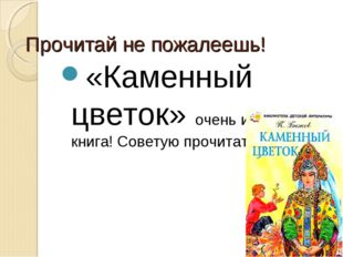 Прочитай не пожалеешь! «Каменный цветок» очень интересная книга! Советую проч