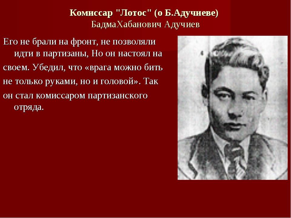 "Комиссар ""Лотос"" (о Б.Адучиеве) БадмаХабанович Адучиев Его не брали на фронт,..."