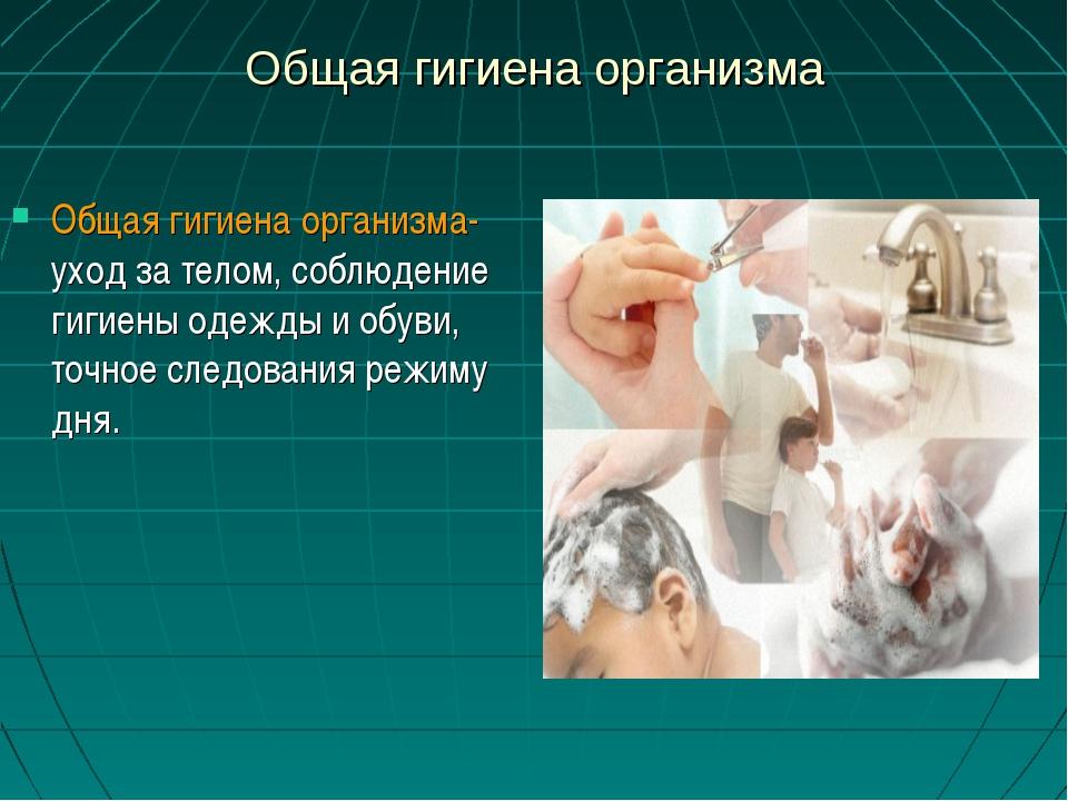 Общая гигиена организма Общая гигиена организма- уход за телом, соблюдение ги...