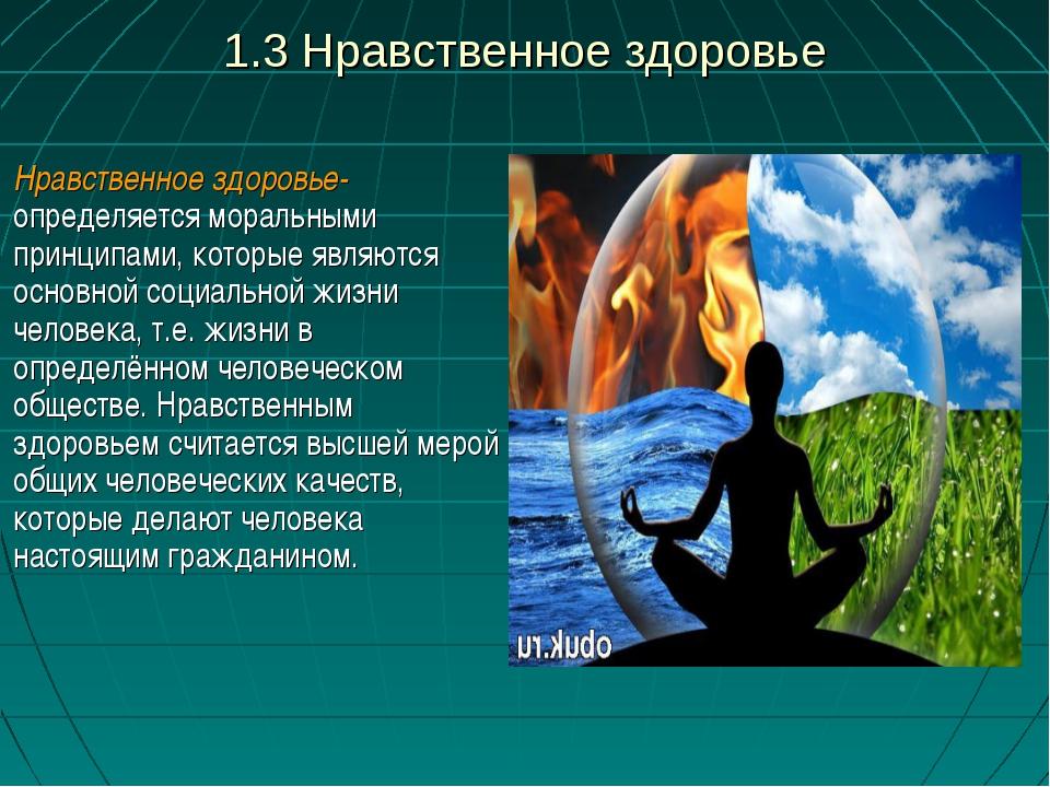 1.3 Нравственное здоровье Нравственное здоровье- определяется моральными прин...