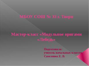 МБОУ СОШ № 33 г. Твери Мастер-класс «Модульное оригами «Лебедь» Подготовила: