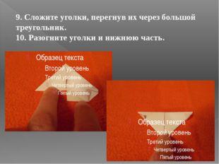 9. Сложите уголки, перегнув их через большой треугольник. 10. Разогните угол