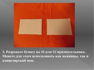 3. Разрежьте бумагу на 16 или 32 прямоугольника. Можете для этого использоват