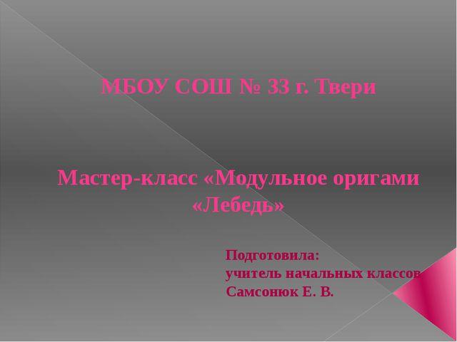 МБОУ СОШ № 33 г. Твери Мастер-класс «Модульное оригами «Лебедь» Подготовила:...