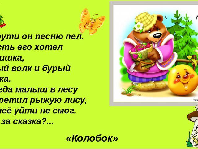 И в пути он песню пел. Съесть его хотел зайчишка, Серый волк и бурый мишка. А...