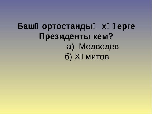 Башҡортостандың хәҙерге Президенты кем? а) Медведев б) Хәмитов