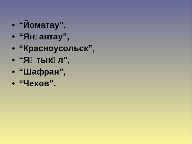 """""""Йоматау"""", """"Янғантау"""", """"Красноусольск"""", """"Яҡтыкүл"""", """"Шафран"""", """"Чехов""""."""