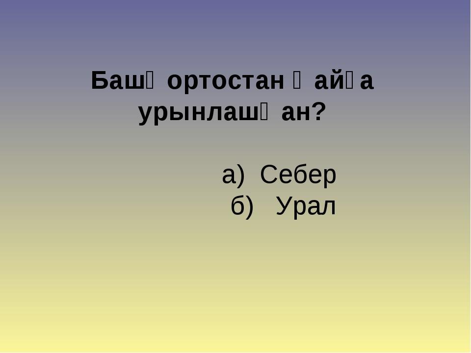 Башҡортостан ҡайҙа урынлашҡан? а) Себер б) Урал