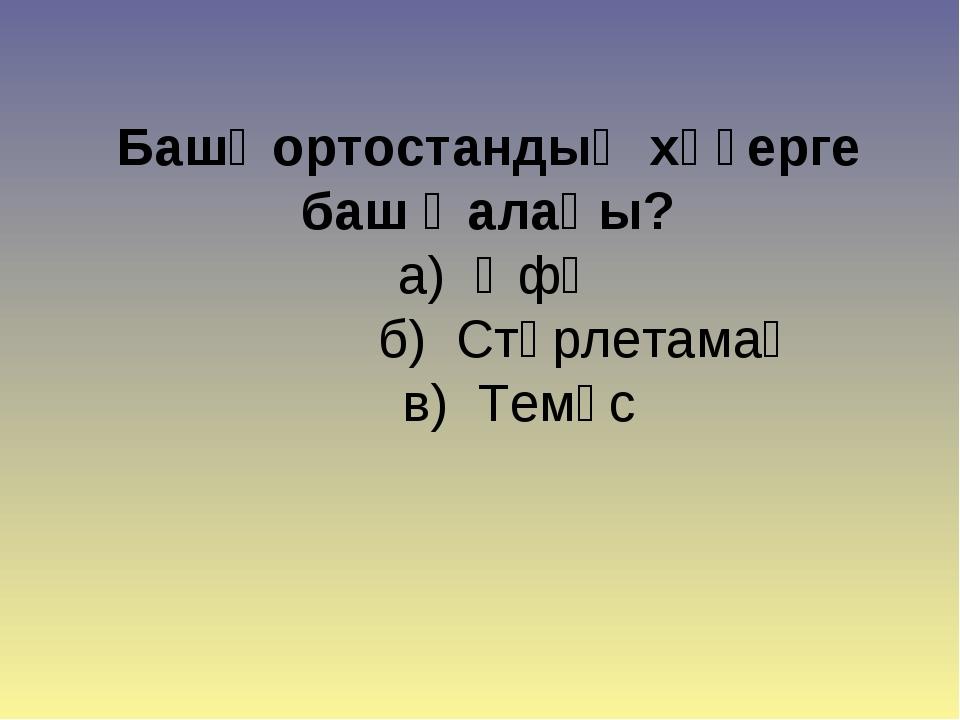 Башҡортостандың хәҙерге баш ҡалаһы? а) Өфө  б) Стәрлетамаҡ в) Темәс