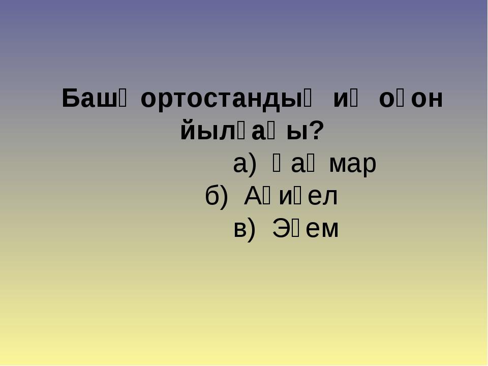 Башҡортостандың иң оҙон йылғаһы? а) Һаҡмар б) Ағиҙел в) Эҫем