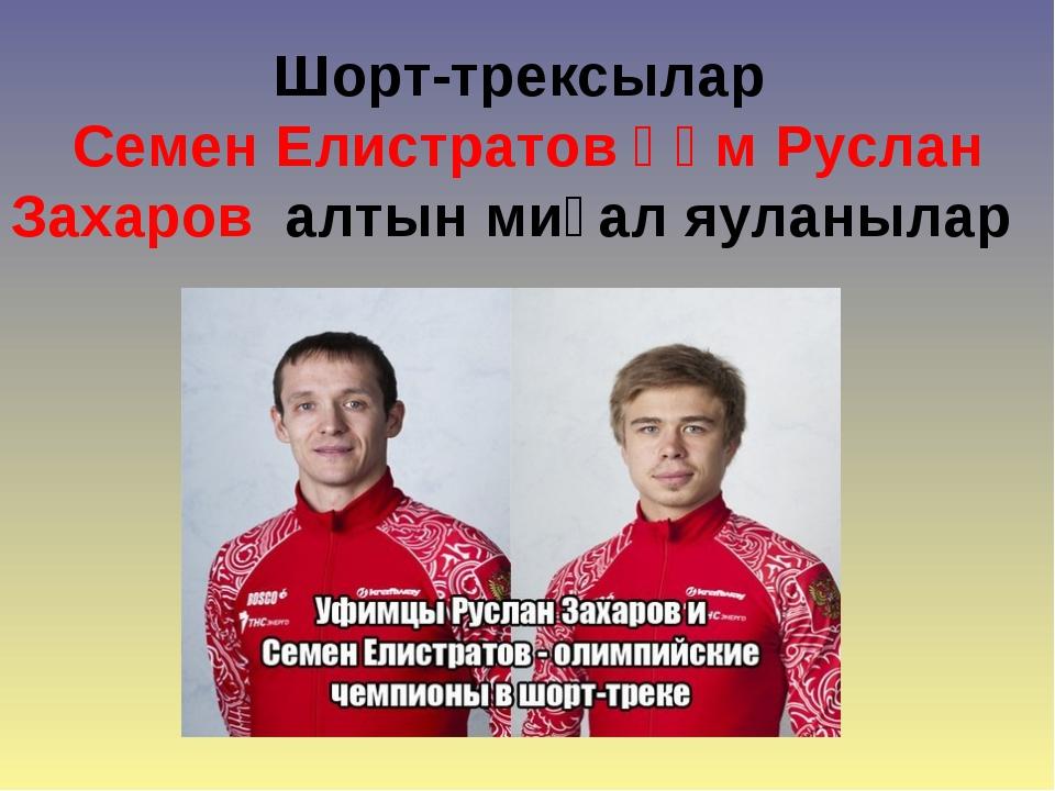 Шорт-трексылар Семен Елистратов һәм Руслан Захаров алтын миҙал яуланылар