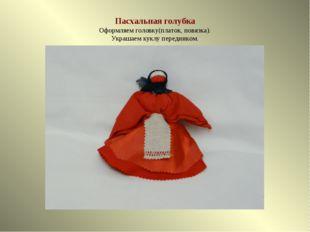 Пасхальная голубка Оформляем головку(платок, повязка). Украшаем куклу передни
