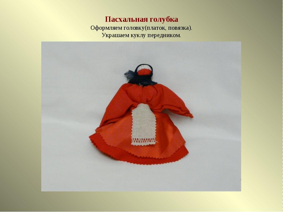 Пасхальная голубка Оформляем головку(платок, повязка). Украшаем куклу передни...