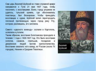 Сам царь Василий Шуйский во главе огромной армии направился к Туле 21 мая 160