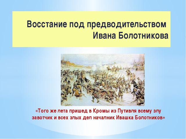 «Того же лета пришед в Кромы из Путивля всему злу завотчик и всех злых дел на...