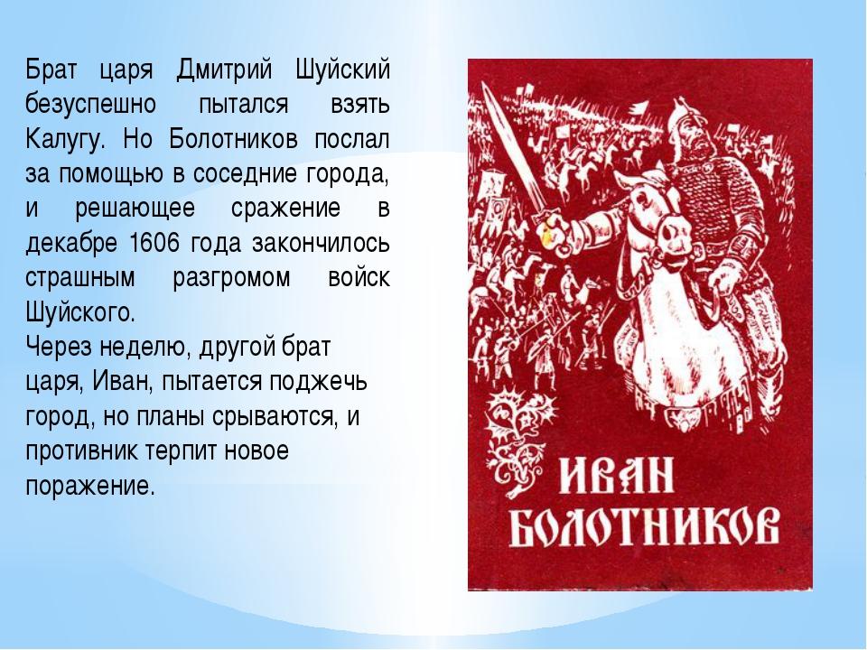 Брат царя Дмитрий Шуйский безуспешно пытался взять Калугу. Но Болотников посл...