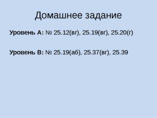 Домашнее задание Уровень А: № 25.12(вг), 25.19(вг), 25.20(г) Уровень В: № 25.