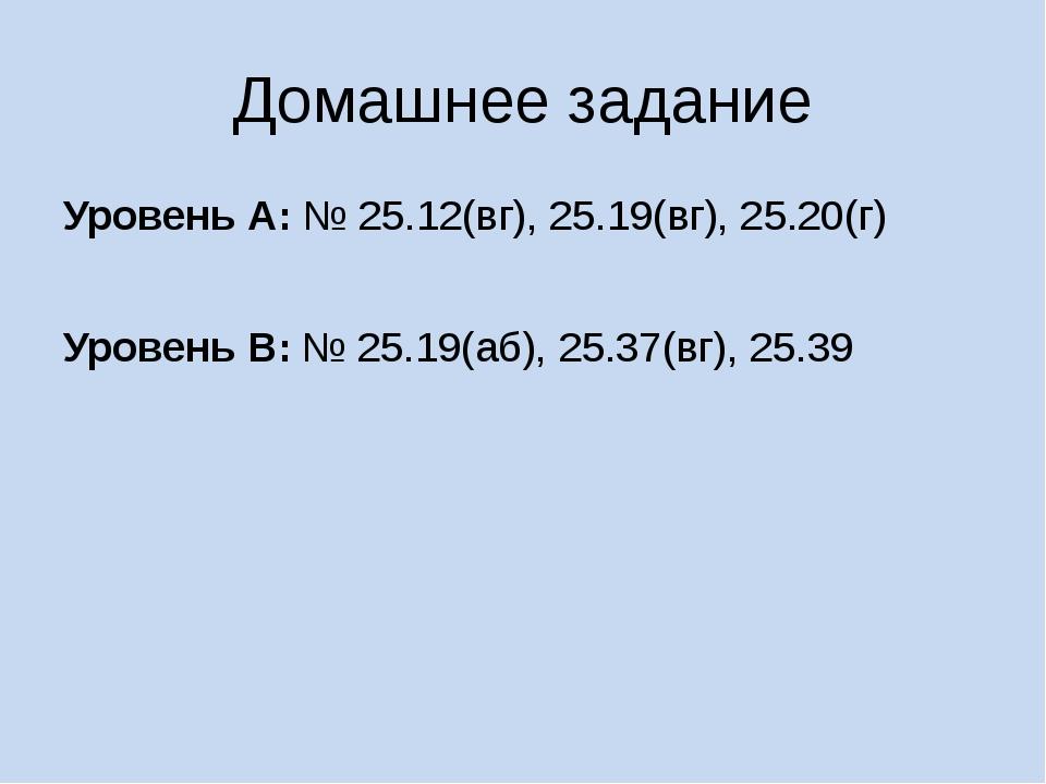 Домашнее задание Уровень А: № 25.12(вг), 25.19(вг), 25.20(г) Уровень В: № 25....