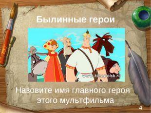 Былинные герои Назовите имя главного героя этого мультфильма *