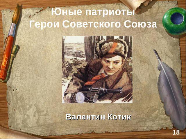Юные патриоты Герои Советского Союза Валентин Котик *