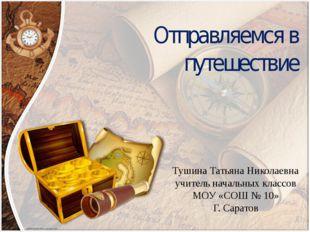 Отправляемся в путешествие Тушина Татьяна Николаевна учитель начальных классо