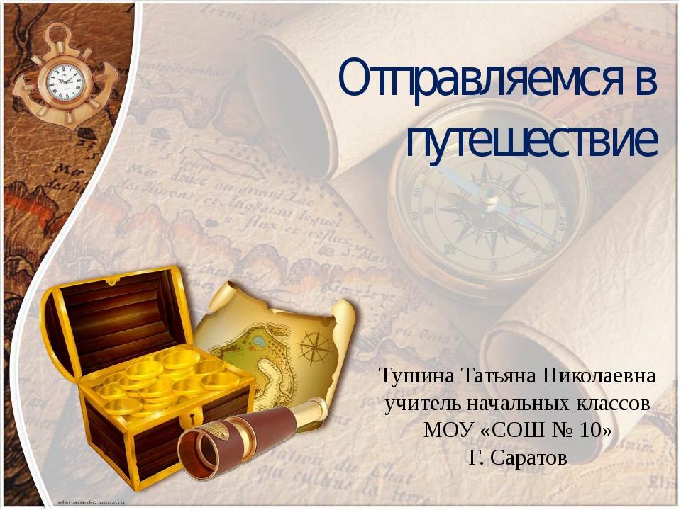 Отправляемся в путешествие Тушина Татьяна Николаевна учитель начальных классо...