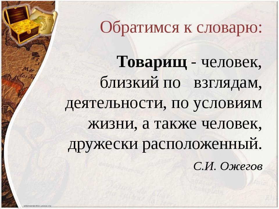 Обратимся к словарю: Товарищ - человек, близкий по взглядам, деятельности, по...
