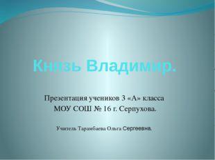 Князь Владимир. Презентация учеников 3 «А» класса МОУ СОШ № 16 г. Серпухова.