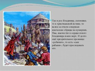 Так и рос Владимир, склоняясь то к христианской истине, то вслед за отцом со