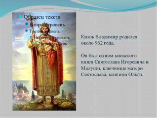 Князь Владимир родился около 962 года. Он был сыном киевского князя Святослав