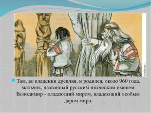 Там, во владении древлян, и родился, около 960 года, мальчик, названный русс