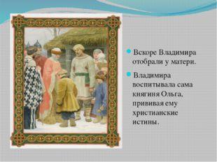 Вскоре Владимира отобрали у матери. Владимира воспитывала сама княгиня Ольга