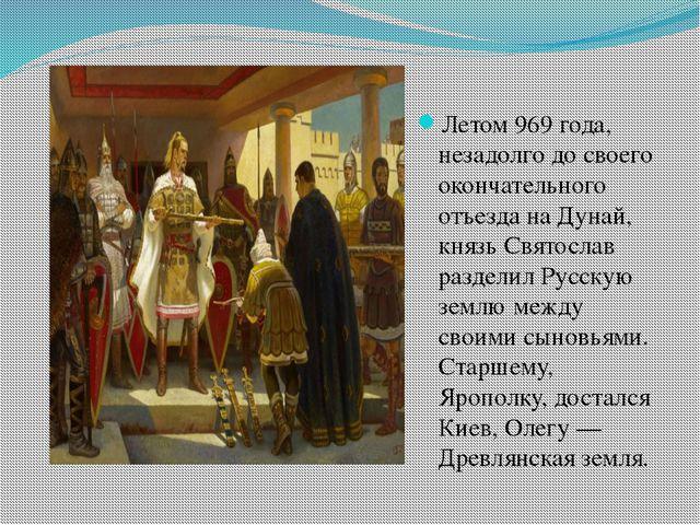 Летом 969 года, незадолго до своего окончательного отъезда на Дунай, князь С...